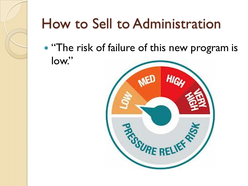 How to Sell to Administration The risk of failure of this new program is low.