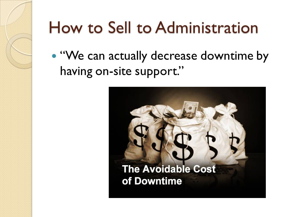 How to Sell to Administration We can actually decrease downtime by having on-site support.