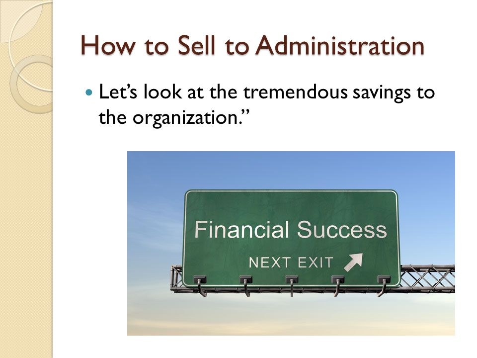 How to Sell to Administration Let's look at the tremendous savings to the organization.
