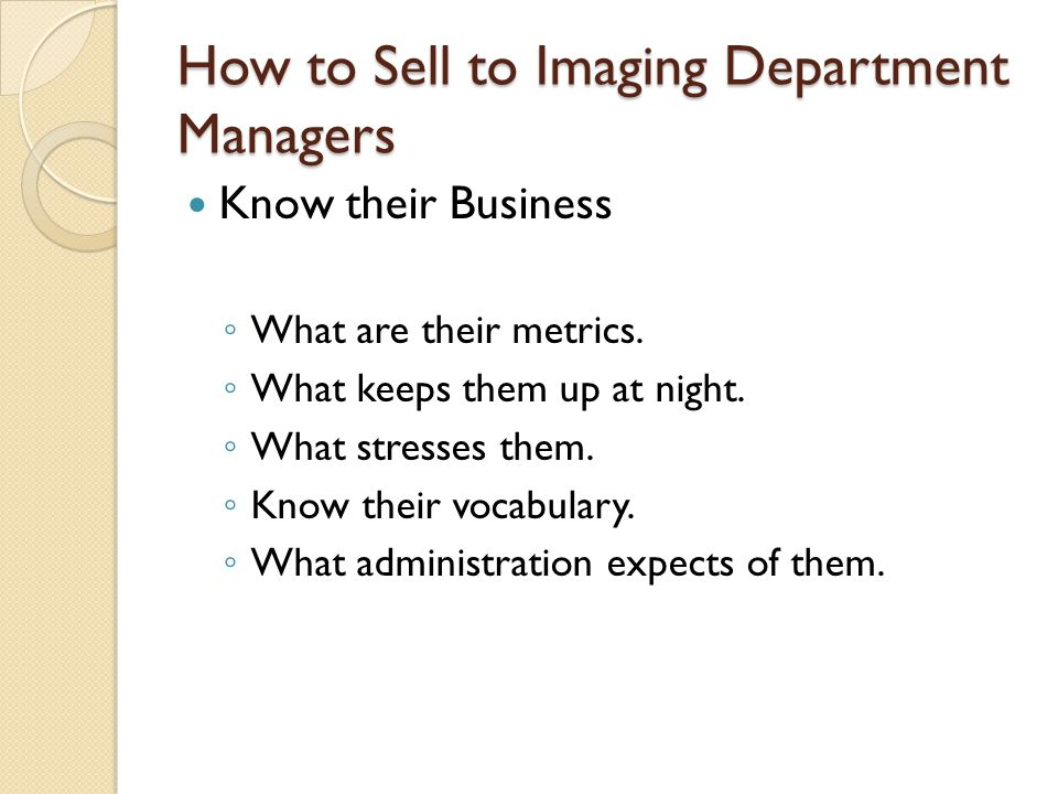 How to Sell to Imaging Department Managers Know their Business ◦ What are their metrics.
