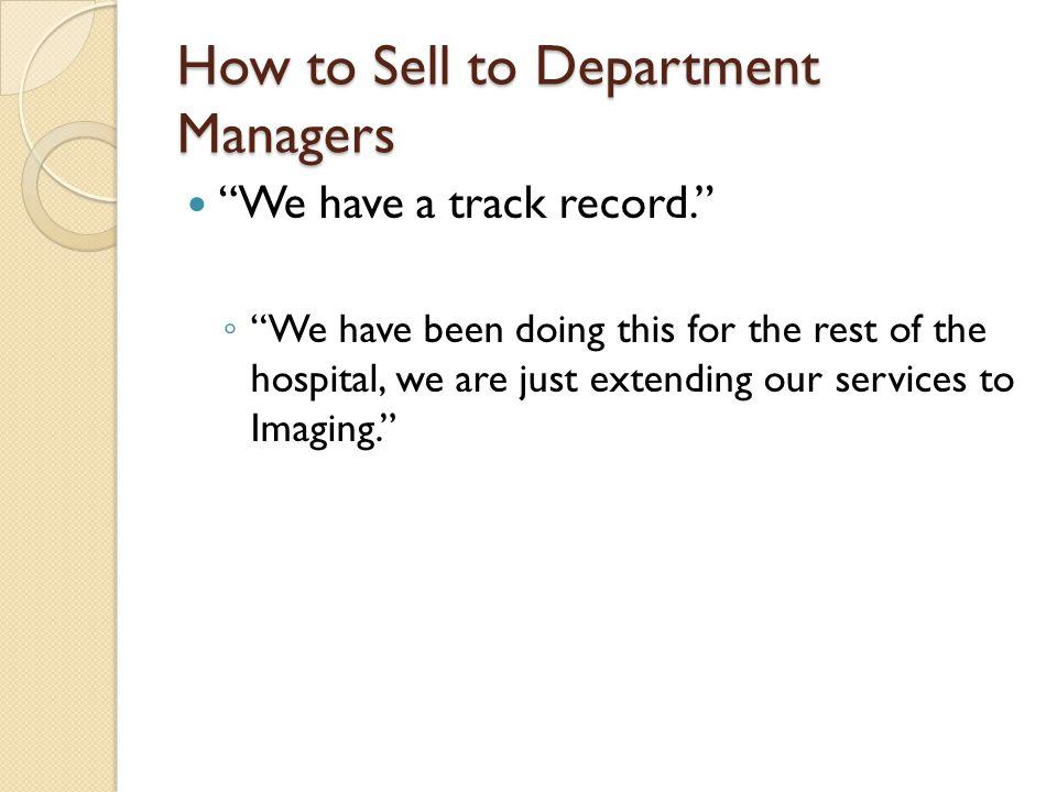 How to Sell to Department Managers We have a track record. ◦ We have been doing this for the rest of the hospital, we are just extending our services to Imaging.