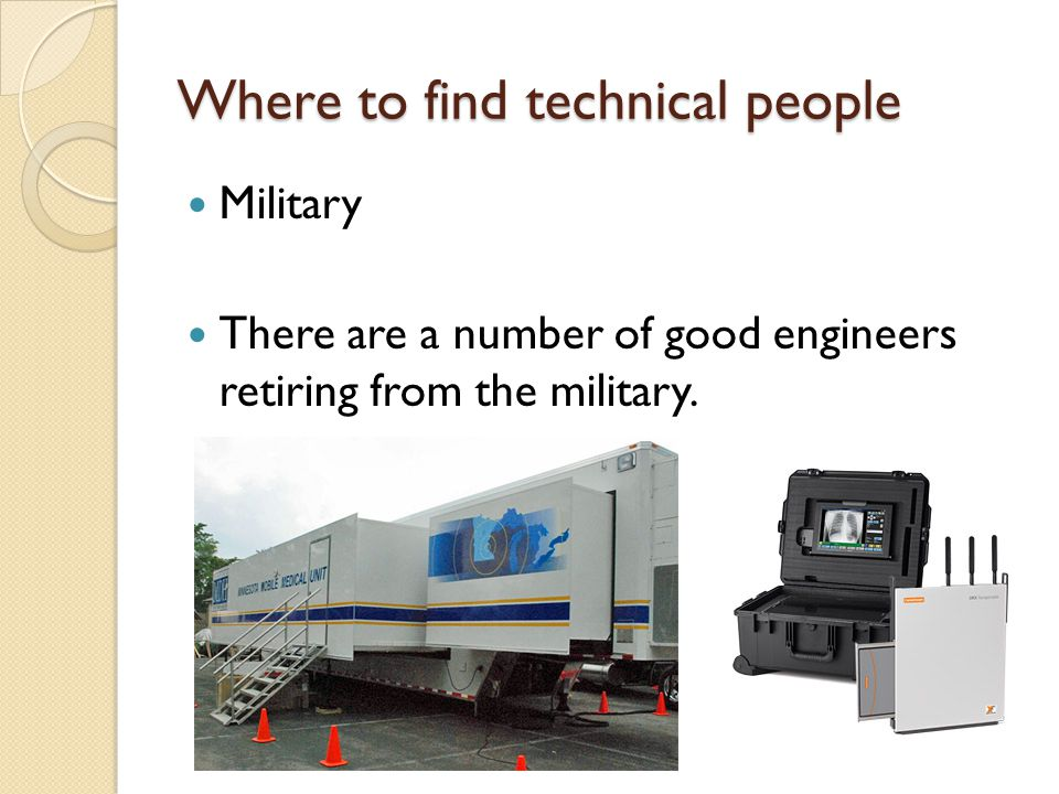Where to find technical people Military There are a number of good engineers retiring from the military.