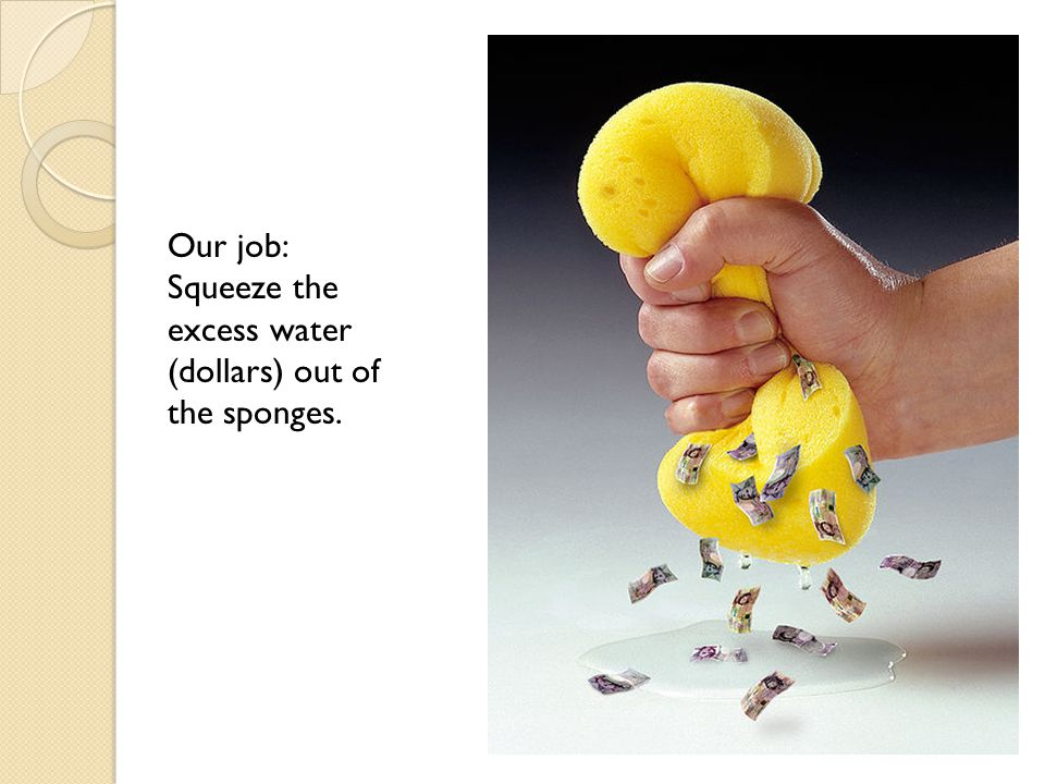 Our job: Squeeze the excess water (dollars) out of the sponges.