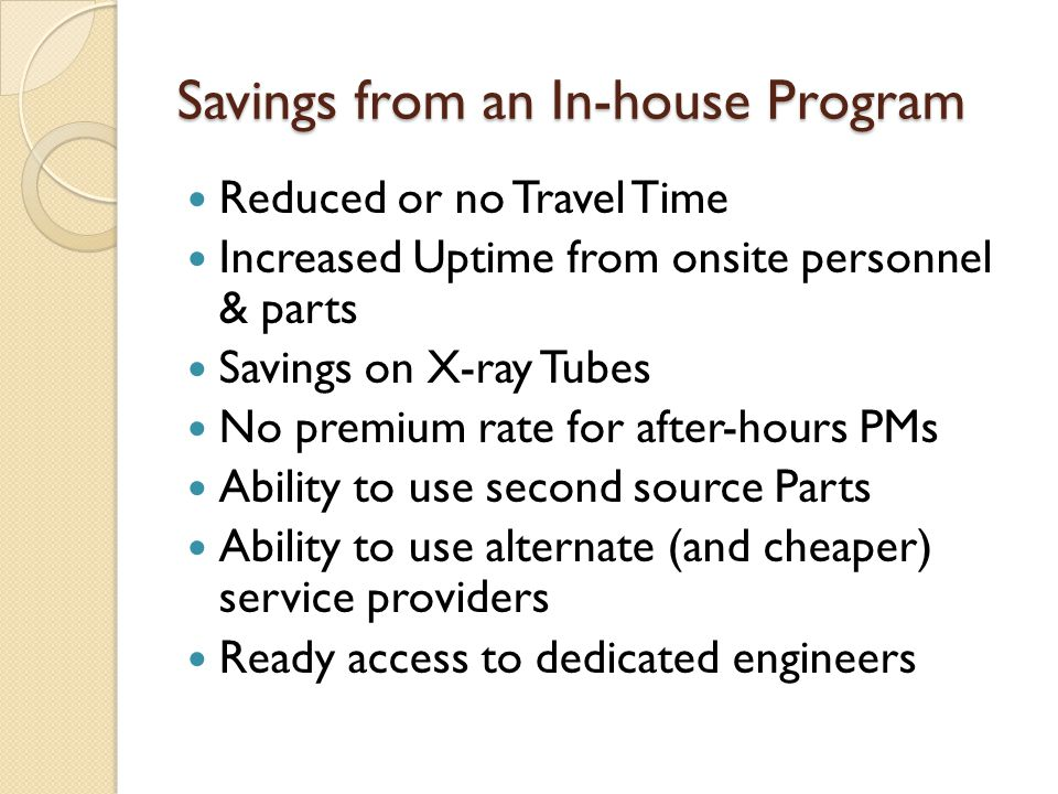 Savings from an In-house Program Reduced or no Travel Time Increased Uptime from onsite personnel & parts Savings on X-ray Tubes No premium rate for after-hours PMs Ability to use second source Parts Ability to use alternate (and cheaper) service providers Ready access to dedicated engineers