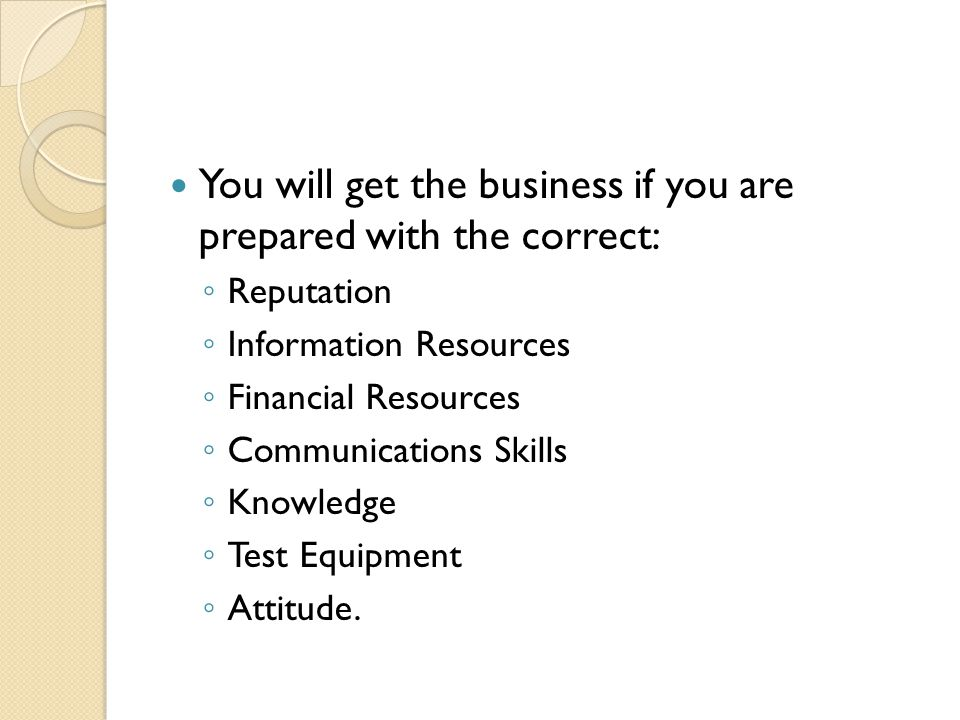 You will get the business if you are prepared with the correct: ◦ Reputation ◦ Information Resources ◦ Financial Resources ◦ Communications Skills ◦ Knowledge ◦ Test Equipment ◦ Attitude.