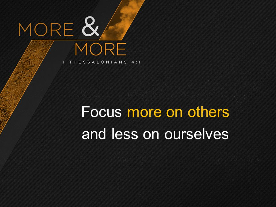 Focus more on others and less on ourselves