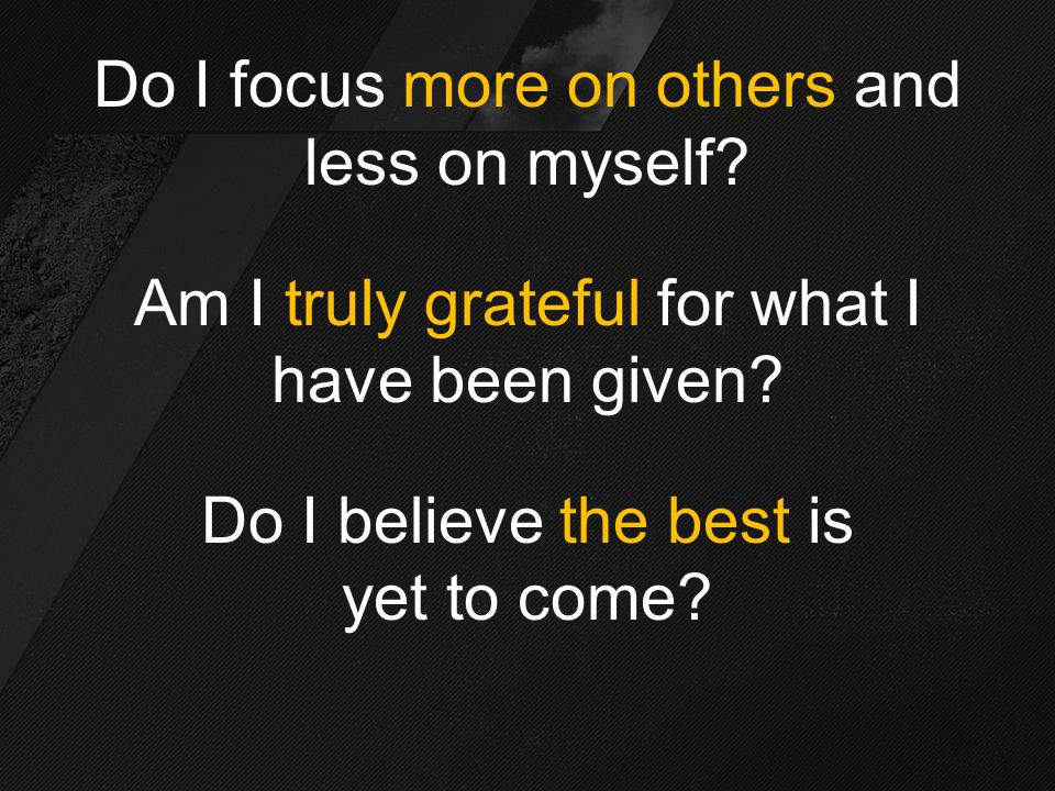 Do I focus more on others and less on myself. Am I truly grateful for what I have been given.