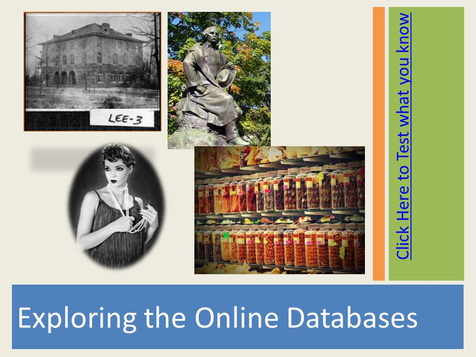 Click Here to Test what you know Exploring the Online Databases