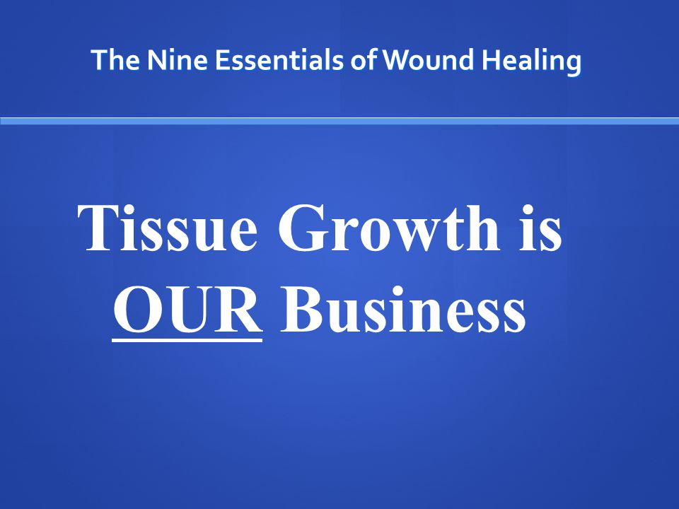 The Nine Essentials of Wound Healing 1.Adequate Perfusion 2. Non-Viable Tissue 3. Inflammation or Infection 4. Edema 5.Wound Microenvironment 6.Tissue