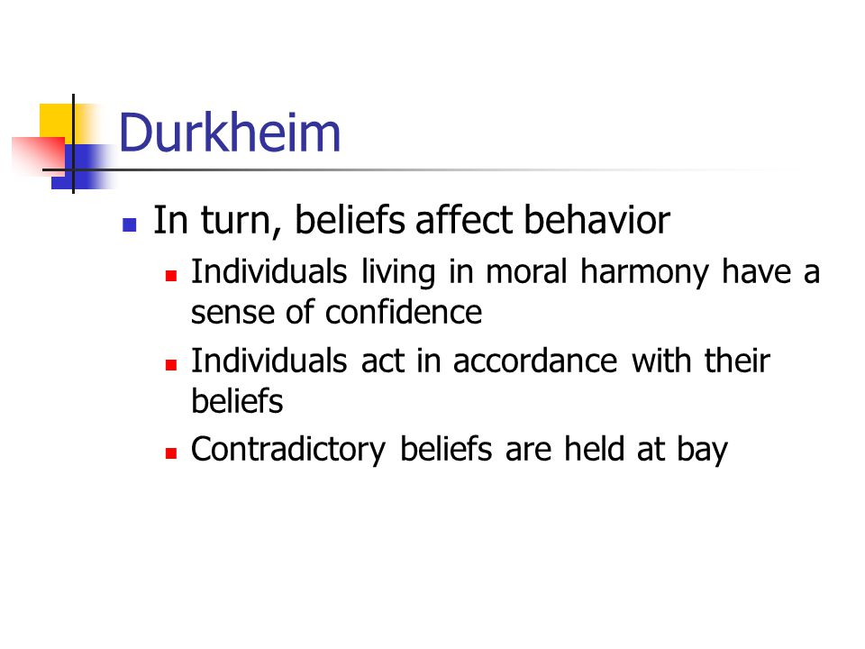Durkheim In turn, beliefs affect behavior Individuals living in moral harmony have a sense of confidence Individuals act in accordance with their beli