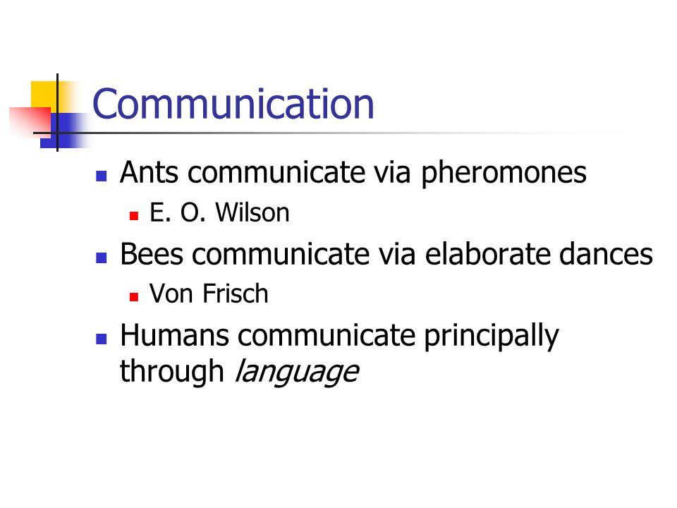 Communication Ants communicate via pheromones E. O. Wilson Bees communicate via elaborate dances Von Frisch Humans communicate principally through lan
