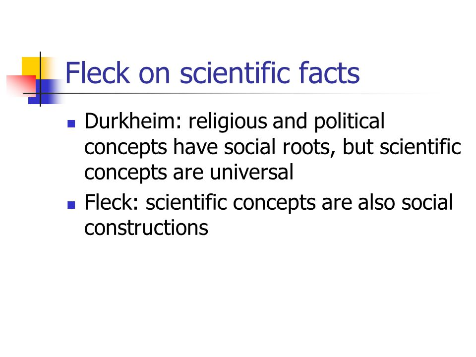 Fleck on scientific facts Durkheim: religious and political concepts have social roots, but scientific concepts are universal Fleck: scientific concepts are also social constructions