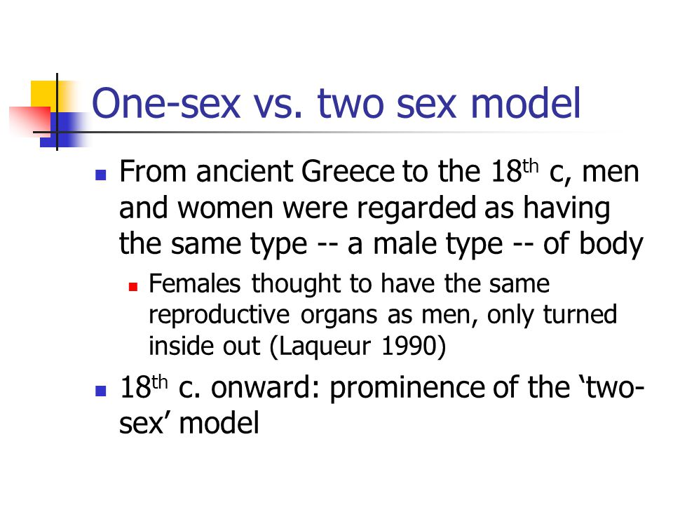 One-sex vs. two sex model From ancient Greece to the 18 th c, men and women were regarded as having the same type -- a male type -- of body Females th