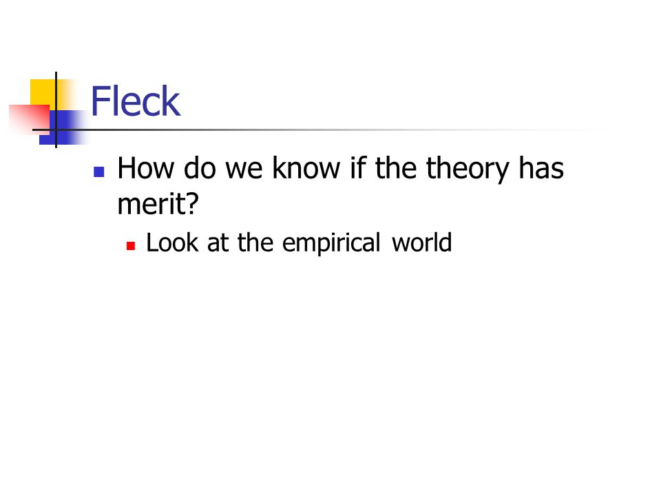 Fleck How do we know if the theory has merit? Look at the empirical world