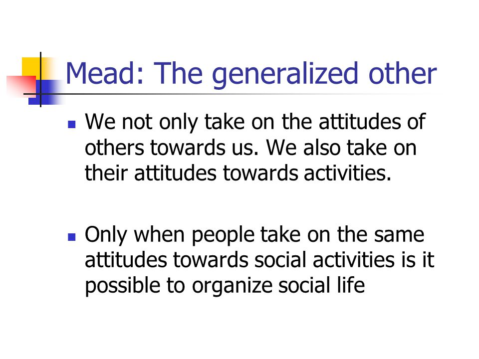 Mead: The generalized other We not only take on the attitudes of others towards us. We also take on their attitudes towards activities. Only when peop