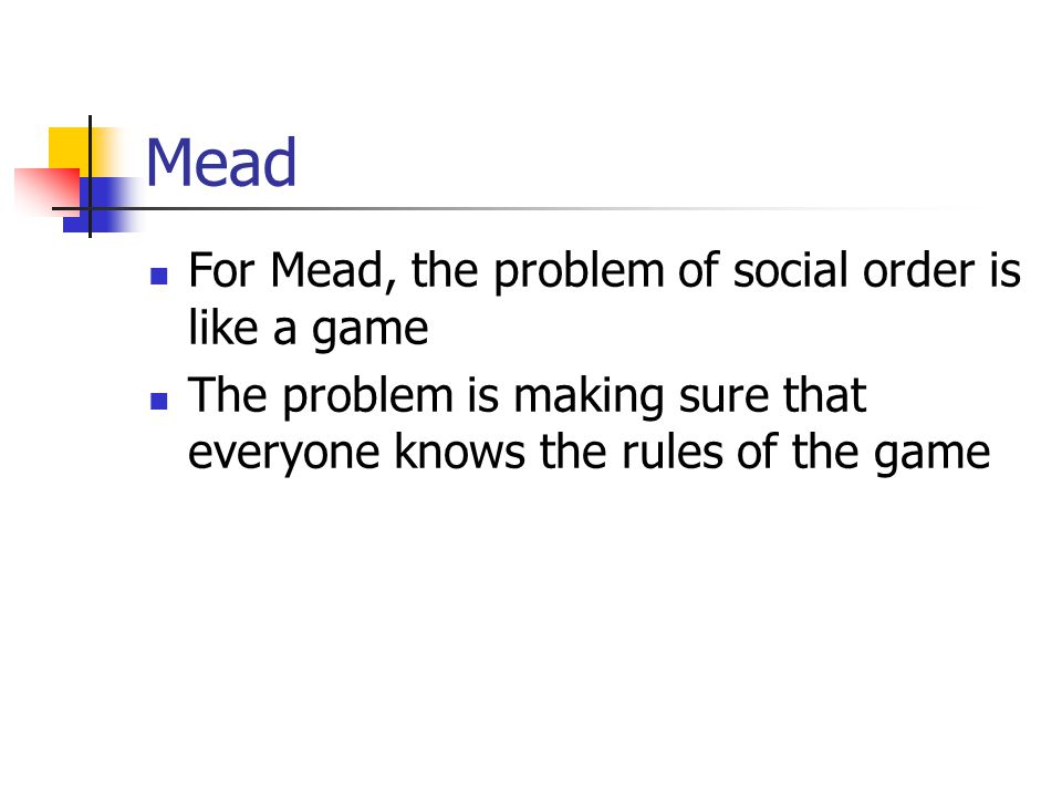 Mead For Mead, the problem of social order is like a game The problem is making sure that everyone knows the rules of the game