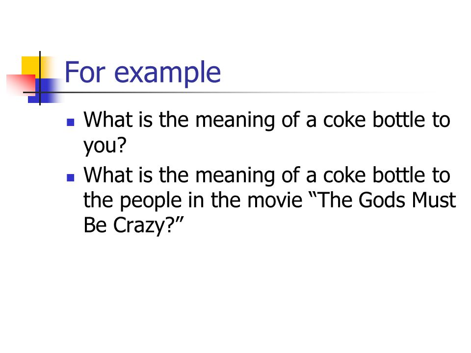 """For example What is the meaning of a coke bottle to you? What is the meaning of a coke bottle to the people in the movie """"The Gods Must Be Crazy?"""""""