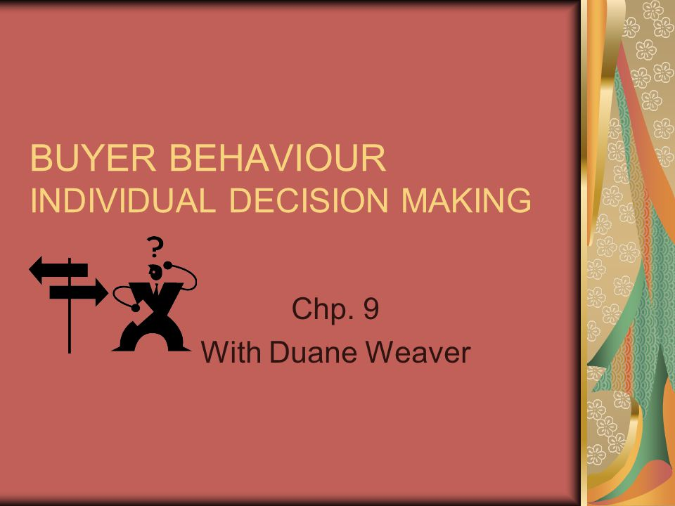 BUYER BEHAVIOUR INDIVIDUAL DECISION MAKING Chp. 9 With Duane Weaver