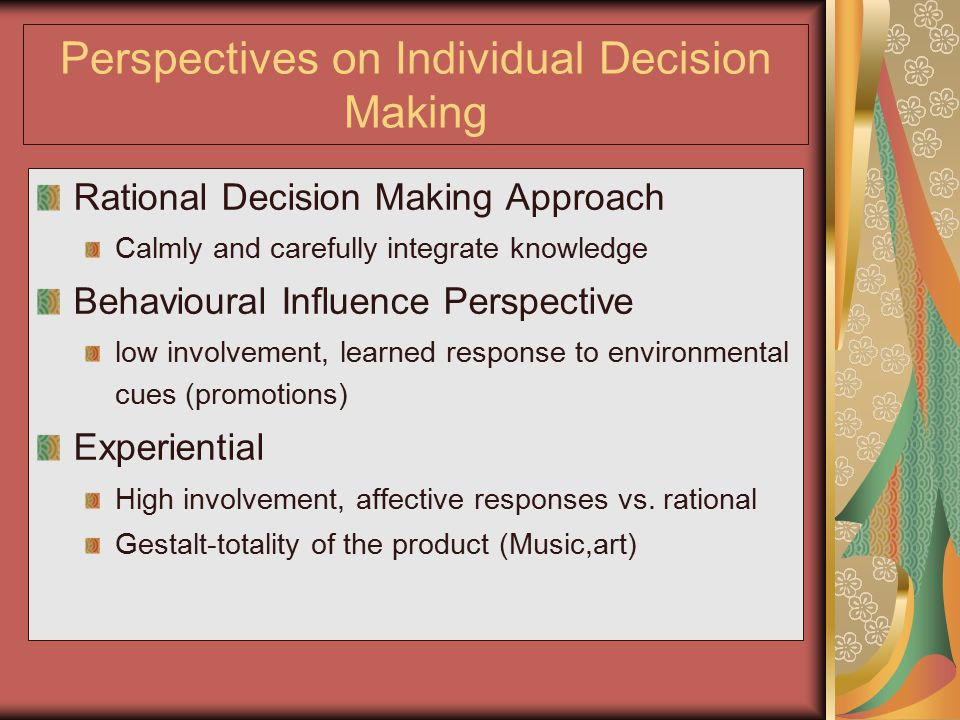 Perspectives on Individual Decision Making Rational Decision Making Approach Calmly and carefully integrate knowledge Behavioural Influence Perspectiv
