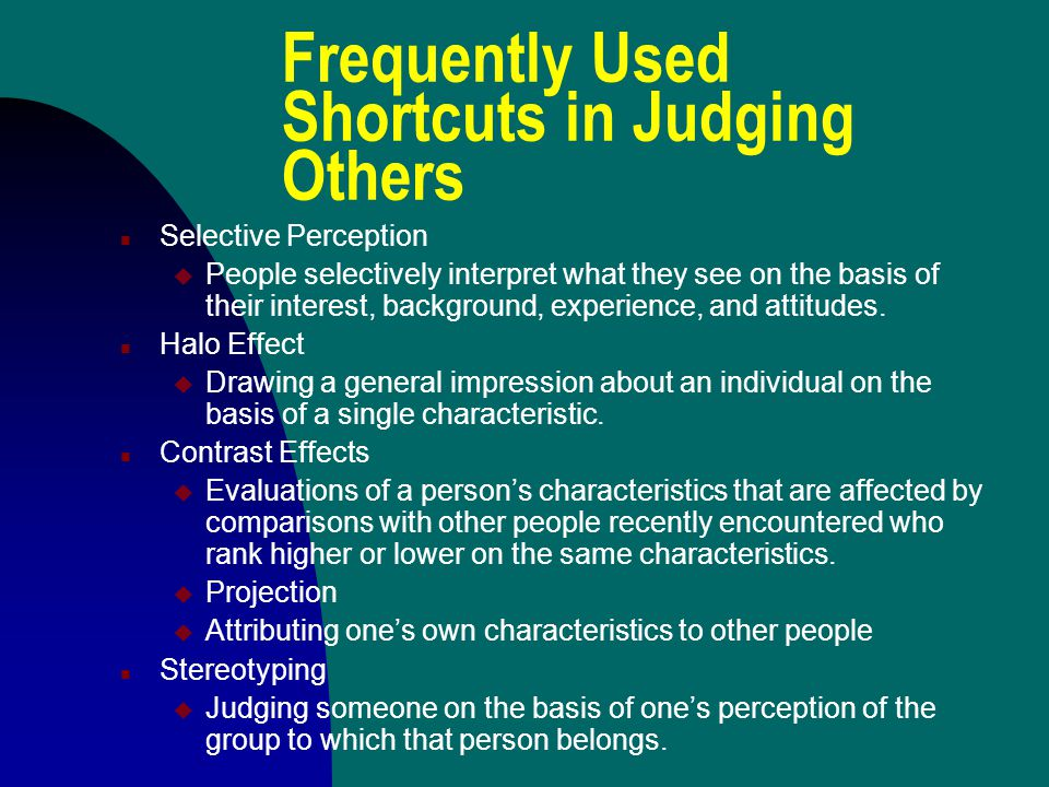 Frequently Used Shortcuts in Judging Others n Selective Perception u People selectively interpret what they see on the basis of their interest, background, experience, and attitudes.