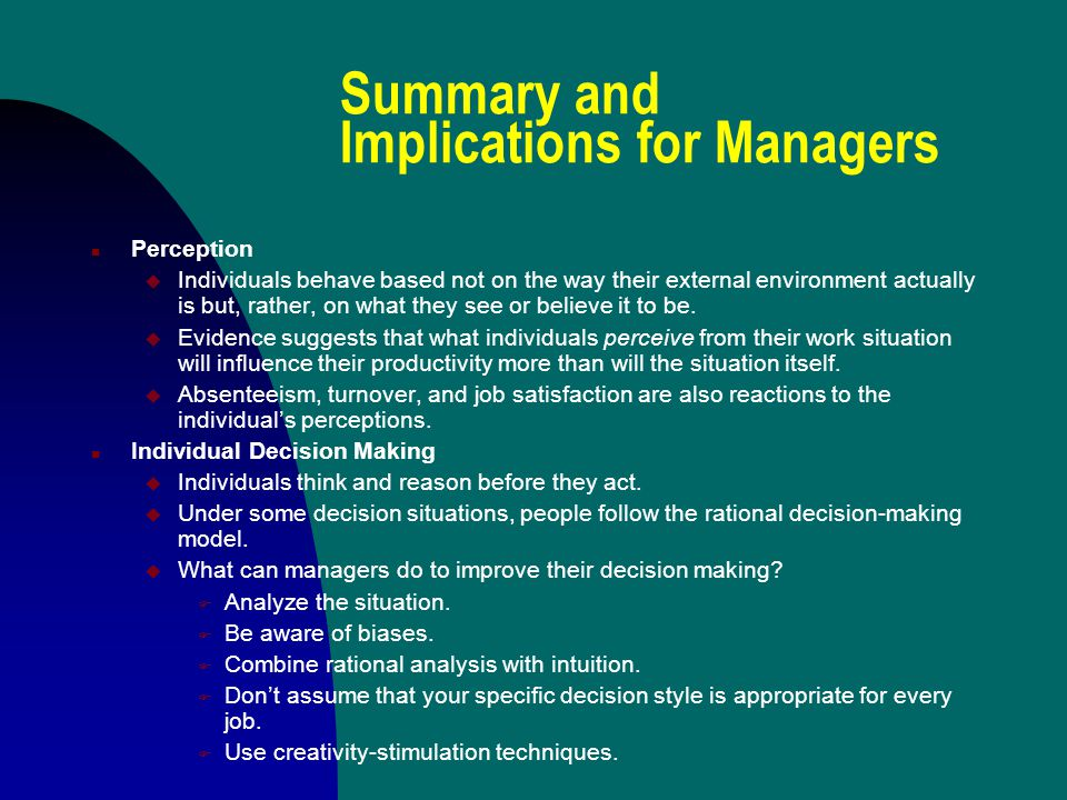 Summary and Implications for Managers n Perception u Individuals behave based not on the way their external environment actually is but, rather, on what they see or believe it to be.
