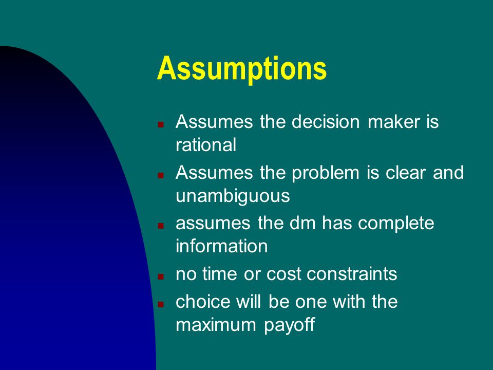 Assumptions n Assumes the decision maker is rational n Assumes the problem is clear and unambiguous n assumes the dm has complete information n no time or cost constraints n choice will be one with the maximum payoff
