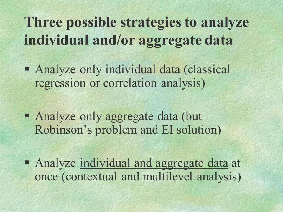 Three possible strategies to analyze individual and/or aggregate data §Analyze only individual data (classical regression or correlation analysis) §Analyze only aggregate data (but Robinson's problem and EI solution) §Analyze individual and aggregate data at once (contextual and multilevel analysis)