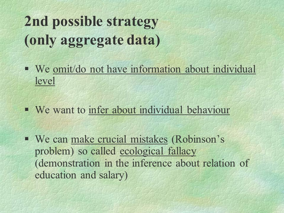 2nd possible strategy (only aggregate data) §We omit/do not have information about individual level §We want to infer about individual behaviour §We can make crucial mistakes (Robinson's problem) so called ecological fallacy (demonstration in the inference about relation of education and salary)