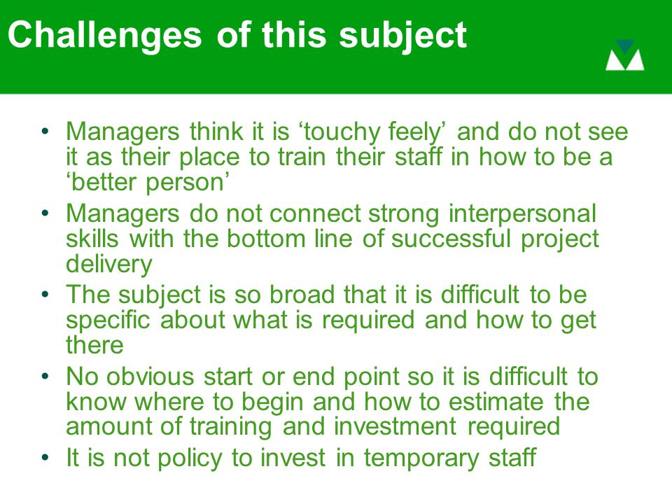 Challenges of this subject Managers think it is 'touchy feely' and do not see it as their place to train their staff in how to be a 'better person' Managers do not connect strong interpersonal skills with the bottom line of successful project delivery The subject is so broad that it is difficult to be specific about what is required and how to get there No obvious start or end point so it is difficult to know where to begin and how to estimate the amount of training and investment required It is not policy to invest in temporary staff