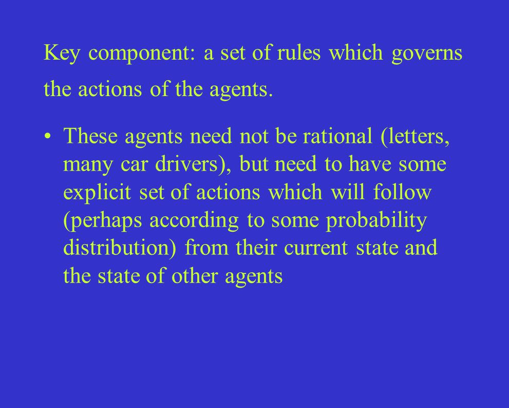 Key component: a set of rules which governs the actions of the agents.