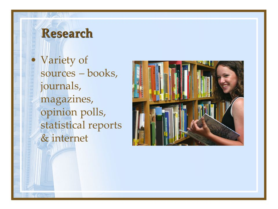 Research Variety of sources – books, journals, magazines, opinion polls, statistical reports & internet