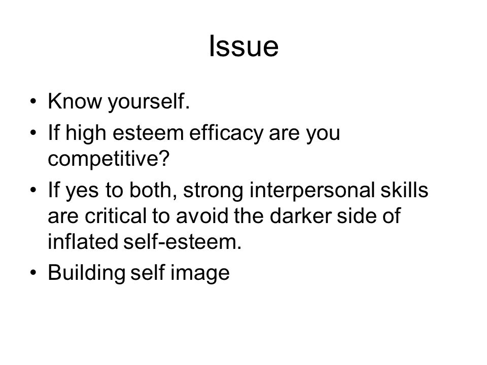 Issue Know yourself. If high esteem efficacy are you competitive? If yes to both, strong interpersonal skills are critical to avoid the darker side of