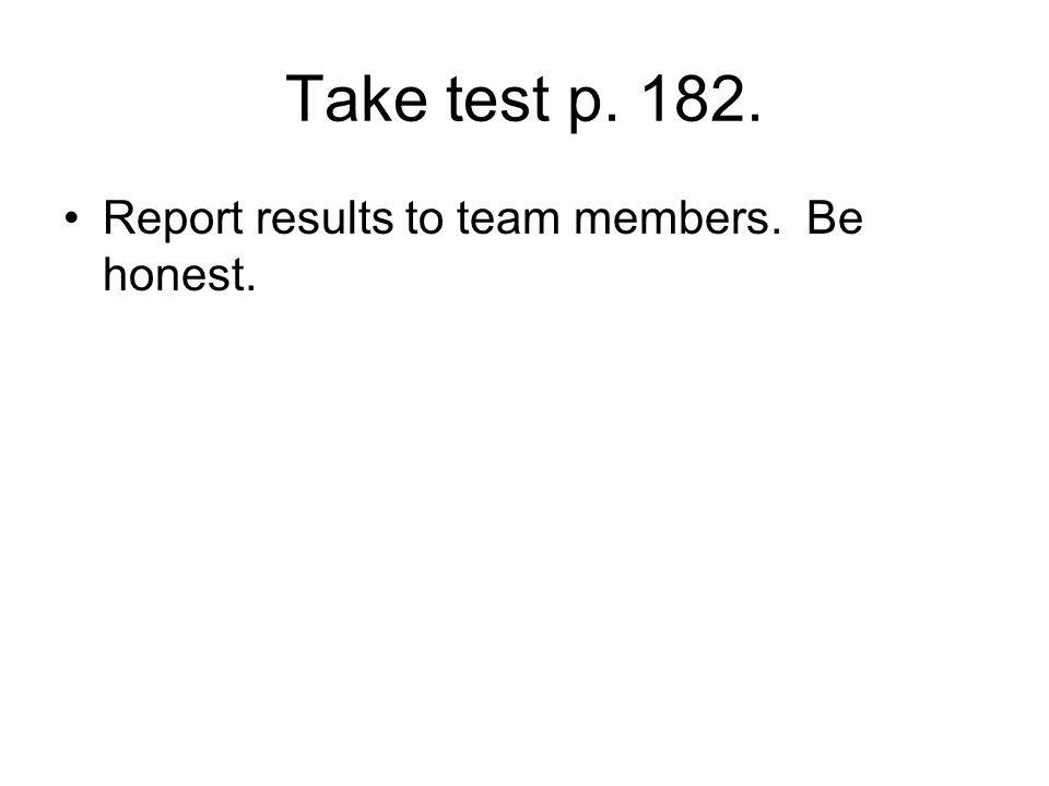 Take test p. 182. Report results to team members. Be honest.