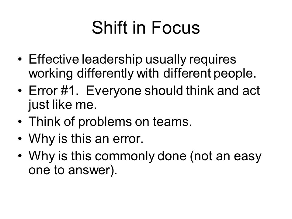 Shift in Focus Effective leadership usually requires working differently with different people.