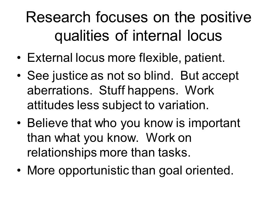 Research focuses on the positive qualities of internal locus External locus more flexible, patient.