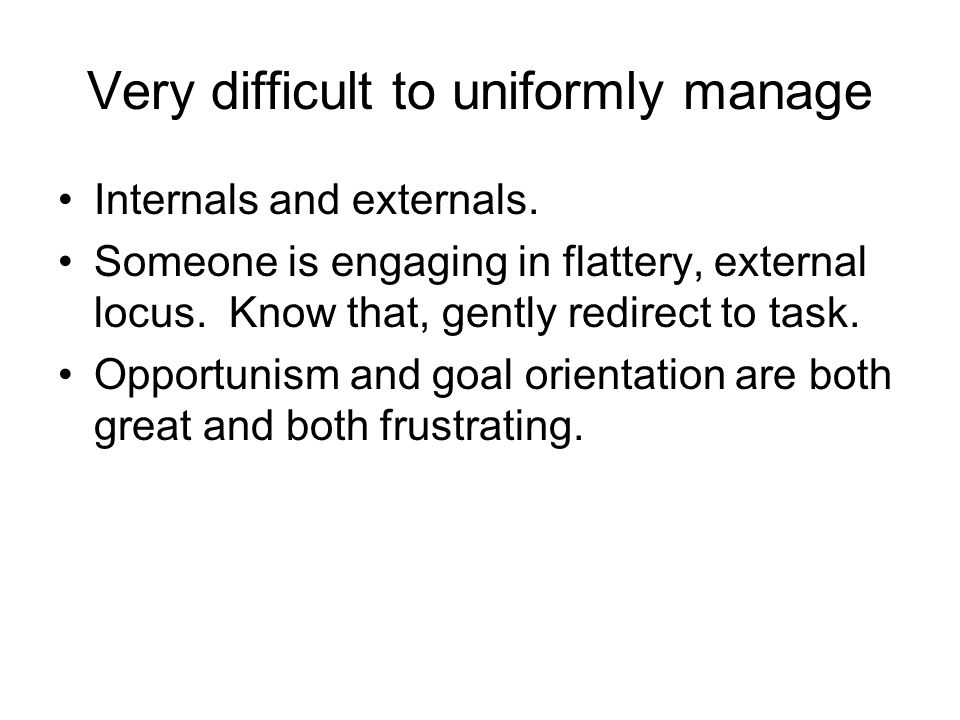 Very difficult to uniformly manage Internals and externals.