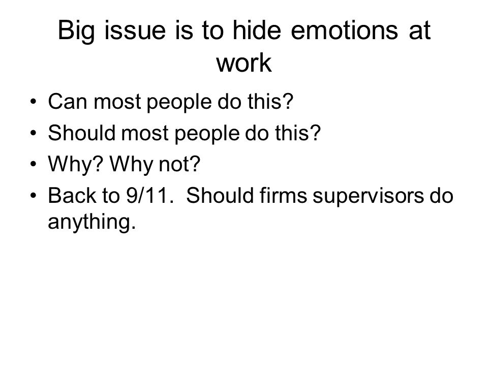 Big issue is to hide emotions at work Can most people do this? Should most people do this? Why? Why not? Back to 9/11. Should firms supervisors do any