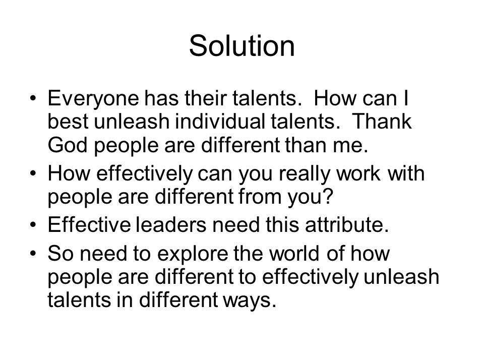 Solution Everyone has their talents. How can I best unleash individual talents. Thank God people are different than me. How effectively can you really