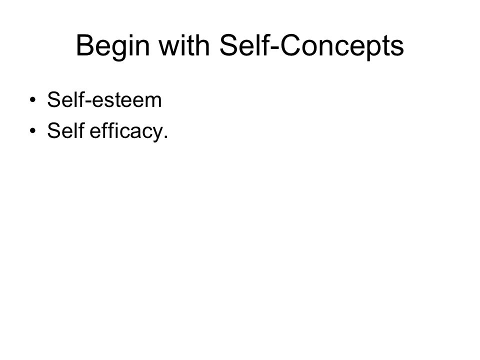 Begin with Self-Concepts Self-esteem Self efficacy.