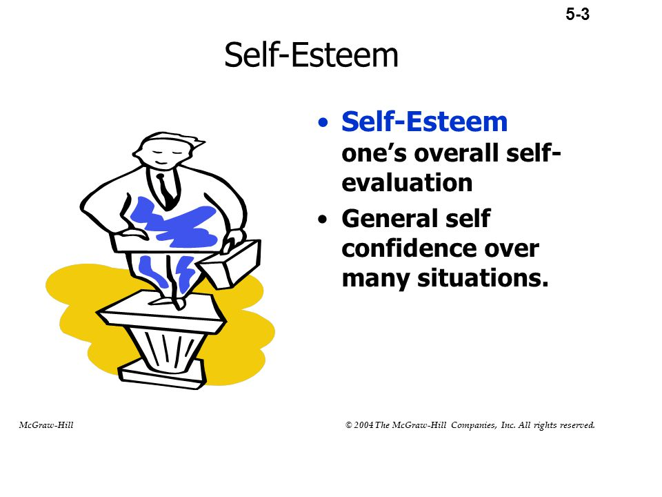 Self-Esteem Self-Esteem one's overall self- evaluation General self confidence over many situations. 5-3 McGraw-Hill © 2004 The McGraw-Hill Companies,