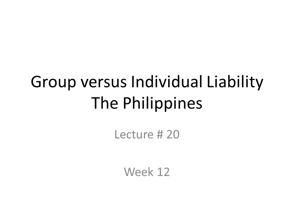 Group versus Individual Liability The Philippines Lecture # 20 Week 12