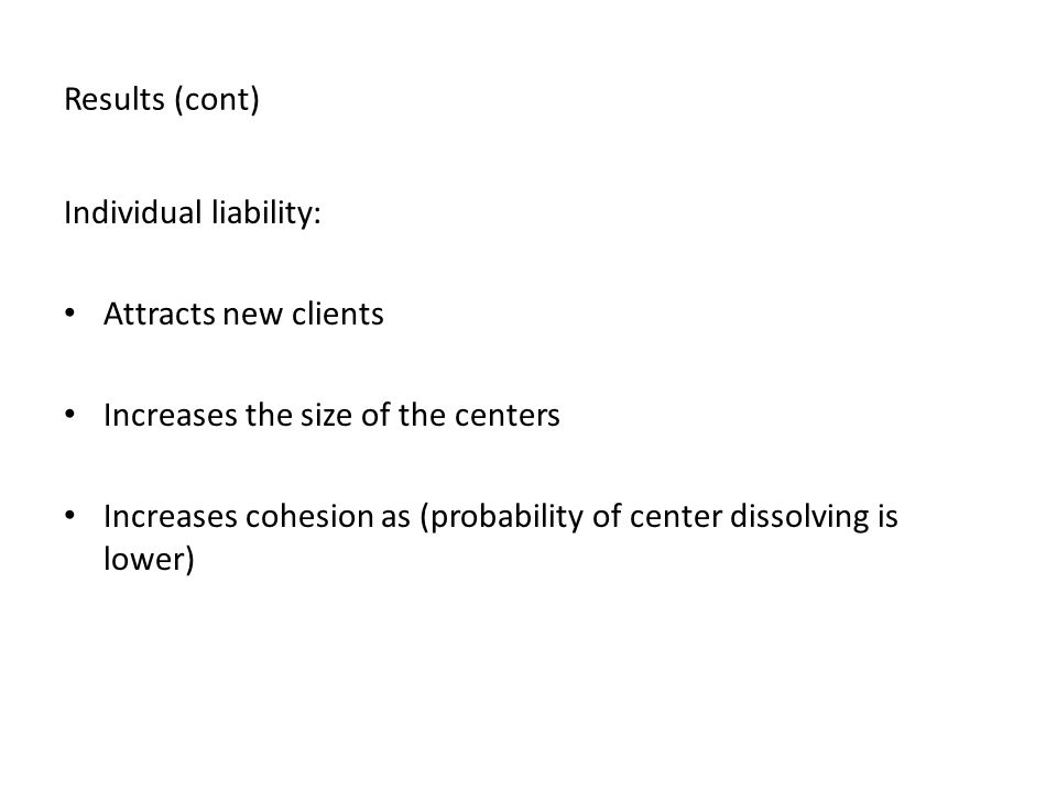 Results (cont) Individual liability: Attracts new clients Increases the size of the centers Increases cohesion as (probability of center dissolving is lower)