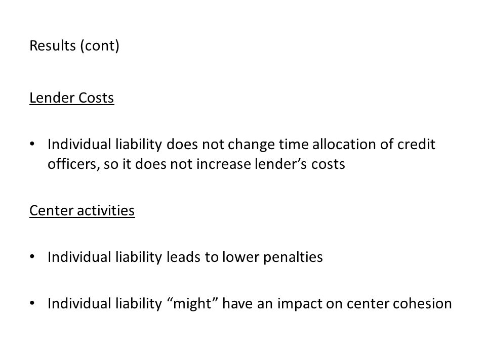 Results (cont) Lender Costs Individual liability does not change time allocation of credit officers, so it does not increase lender's costs Center activities Individual liability leads to lower penalties Individual liability might have an impact on center cohesion