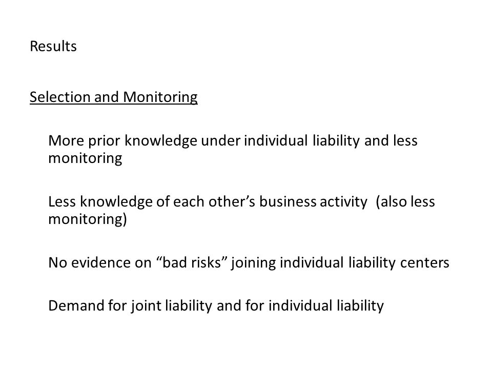Results Selection and Monitoring More prior knowledge under individual liability and less monitoring Less knowledge of each other's business activity (also less monitoring) No evidence on bad risks joining individual liability centers Demand for joint liability and for individual liability