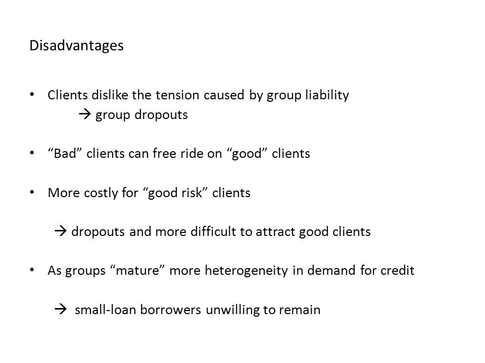 Disadvantages Clients dislike the tension caused by group liability  group dropouts Bad clients can free ride on good clients More costly for good risk clients  dropouts and more difficult to attract good clients As groups mature more heterogeneity in demand for credit  small-loan borrowers unwilling to remain