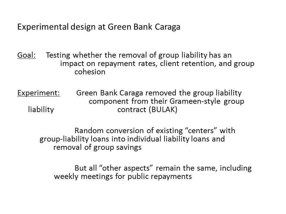 Experimental design at Green Bank Caraga Goal: Testing whether the removal of group liability has an impact on repayment rates, client retention, and group cohesion Experiment: Green Bank Caraga removed the group liability component from their Grameen-style group liability contract (BULAK) Random conversion of existing centers with group-liability loans into individual liability loans and removal of group savings But all other aspects remain the same, including weekly meetings for public repayments