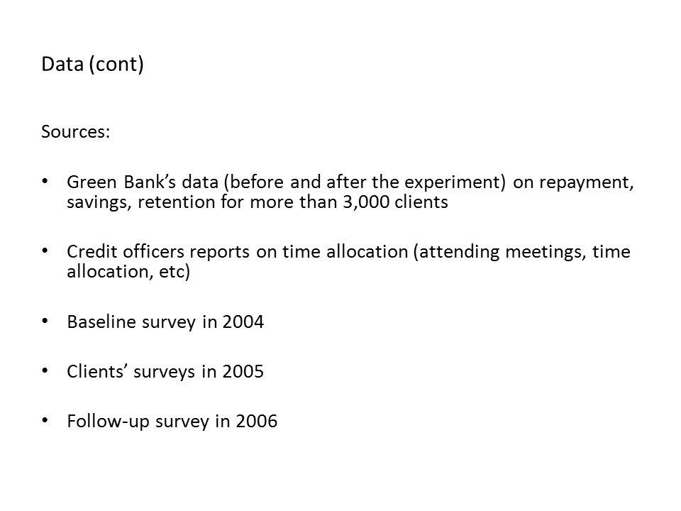 Data (cont) Sources: Green Bank's data (before and after the experiment) on repayment, savings, retention for more than 3,000 clients Credit officers reports on time allocation (attending meetings, time allocation, etc) Baseline survey in 2004 Clients' surveys in 2005 Follow-up survey in 2006