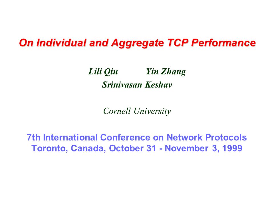 On Individual and Aggregate TCP Performance Lili Qiu Yin Zhang Srinivasan Keshav Cornell University 7th International Conference on Network Protocols Toronto, Canada, October 31 - November 3, 1999