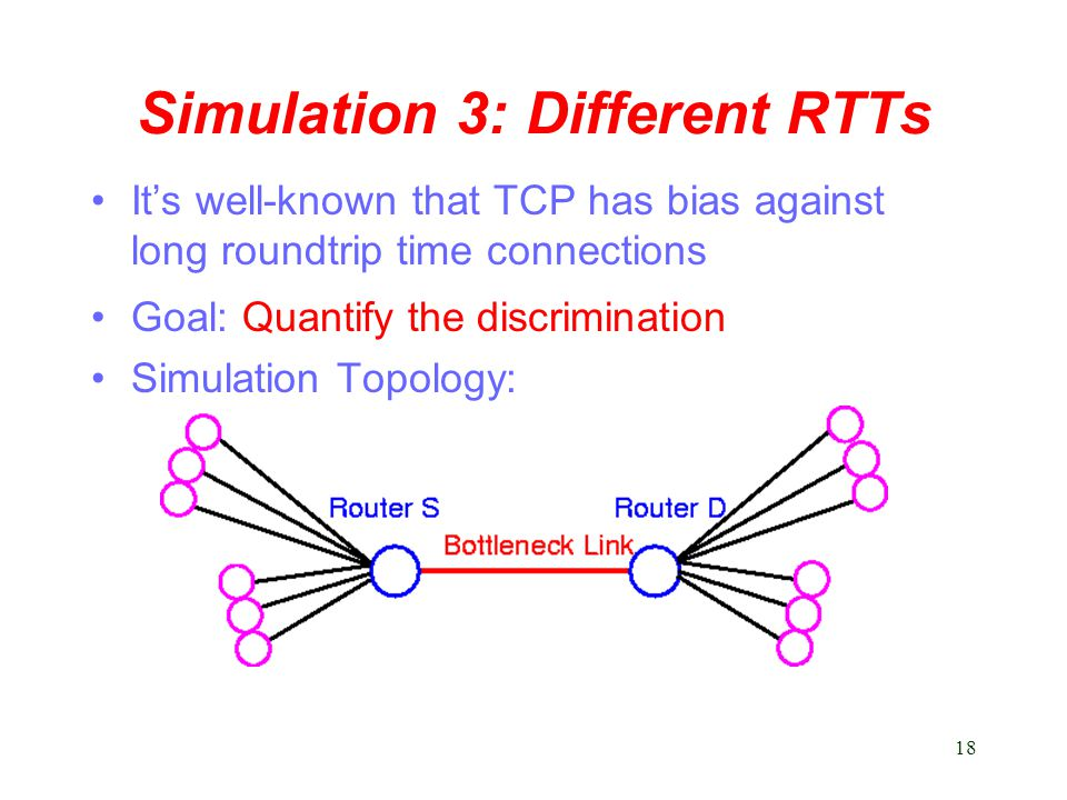 18 Simulation 3: Different RTTs It's well-known that TCP has bias against long roundtrip time connections Goal: Quantify the discrimination Simulation Topology: