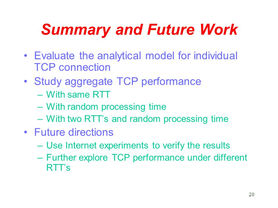 20 Summary and Future Work Evaluate the analytical model for individual TCP connection Study aggregate TCP performance –With same RTT –With random processing time –With two RTT's and random processing time Future directions –Use Internet experiments to verify the results –Further explore TCP performance under different RTT's